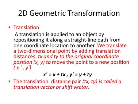 2D Geometric Transformation Translation A translation is applied to an object by repositioning it along a straight-line path from one coordinate location.