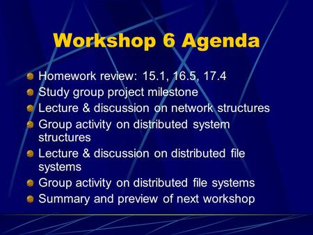 Workshop 6 Agenda Homework review: 15.1, 16.5, 17.4 Study group project milestone Lecture & discussion on network structures Group activity on distributed.