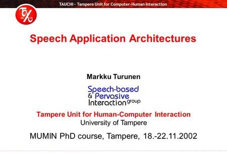 TAUCHI – Tampere Unit for Computer-Human Interaction Markku Turunen Tampere Unit for Human-Computer Interaction University of Tampere MUMIN PhD course,
