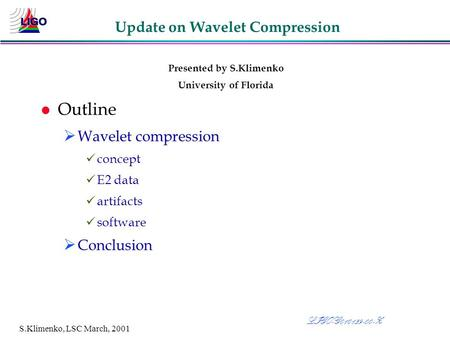 S.Klimenko, LSC March, 2001 Update on Wavelet Compression Presented by S.Klimenko University of Florida l Outline Ø Wavelet compression concept E2 data.