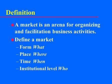 Definition u A market is an arena for organizing and facilitation business activities. u Define a market –FormWhat –PlaceWhere –TimeWhen –Institutional.