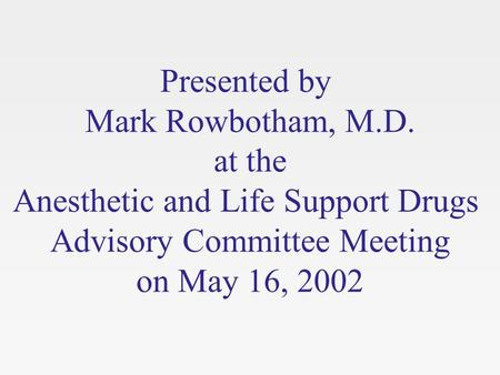 Presented by Mark Rowbotham, M.D. at the Anesthetic and Life Support Drugs Advisory Committee Meeting on May 16, 2002.