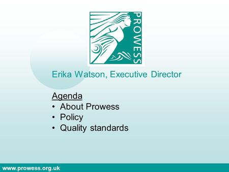 Www.prowess.org.uk Erika Watson, Executive Director Agenda About Prowess Policy Quality standards.