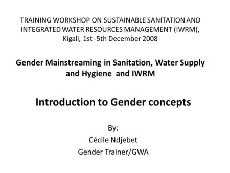TRAINING WORKSHOP ON SUSTAINABLE SANITATION AND INTEGRATED WATER RESOURCES MANAGEMENT (IWRM), Kigali, 1st -5th December 2008 Gender Mainstreaming in Sanitation,