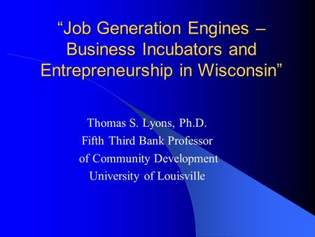 """Job Generation Engines – Business Incubators and Entrepreneurship in Wisconsin"" Thomas S. Lyons, Ph.D. Fifth Third Bank Professor of Community Development."