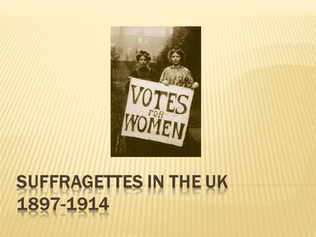 In the early 20 th Century, women campaigned for the right to vote (suffrage)  Two key groups:  The Suffragists (peaceful)  The Suffragettes (violent)