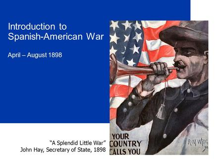 "Introduction to Spanish-American War April – August 1898 ""A Splendid Little War"" John Hay, Secretary of State, 1898."