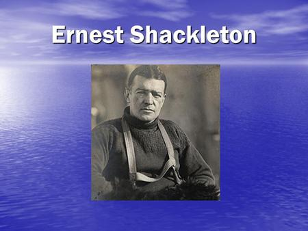 Ernest Shackleton. Ernest Shackleton's early life… Born in Ireland in 1874 Born in Ireland in 1874 One of 10 children One of 10 children In 1884 his family.