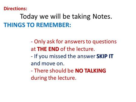 Directions: Today we will be taking Notes. THINGS TO REMEMBER: THE END - Only ask for answers to questions at THE END of the lecture. SKIP IT - If you.
