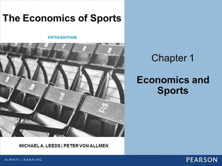 Chapter 1 Economics and Sports The Economics of Sports MICHAEL A. LEEDS | PETER VON ALLMEN FIFTH EDITION.