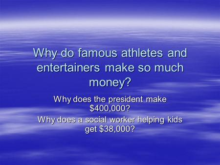 Why do famous athletes and entertainers make so much money? Why does the president make $400,000? Why does a social worker helping kids get $38,000?
