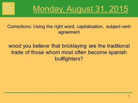 1 Monday, August 31, 2015 Corrections: Using the right word, capitalization, subject-verb agreement wood you believe that bricklaying are the traditional.