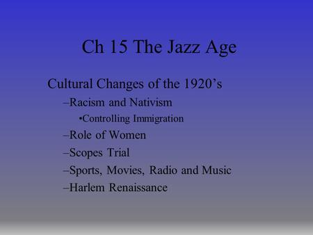 Ch 15 The Jazz Age Cultural Changes of the 1920's –Racism and Nativism Controlling Immigration –Role of Women –Scopes Trial –Sports, Movies, Radio and.