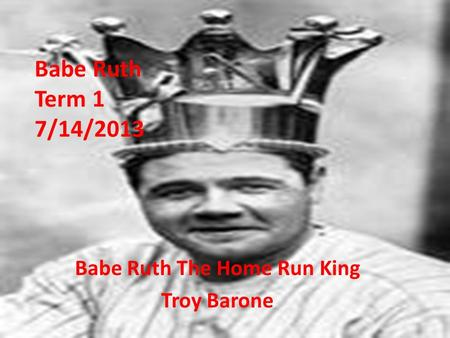 Babe Ruth Term 1 7/14/2013 Babe Ruth The Home Run King Troy Barone.