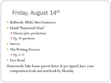 "Friday, August 14 th Bellwork: MUG Shot Sentences Finish ""Raymond's Run"" Discuss plot, predictions Pg. 34 questions Survey The Writing Process Pg. 5-11."