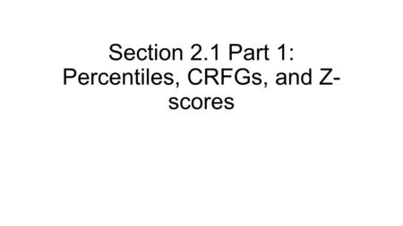 Section 2.1 Part 1: Percentiles, CRFGs, and Z- scores.