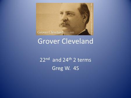 Grover Cleveland 22 nd and 24 th 2 terms Greg W. 4S.