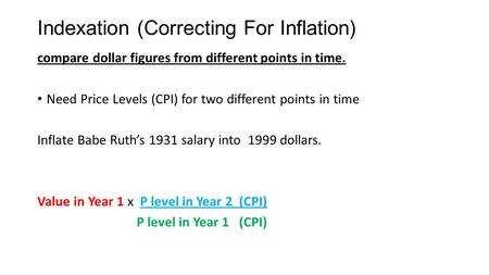Indexation (Correcting For Inflation) compare dollar figures from different points in time. Need Price Levels (CPI) for two different points in time Inflate.