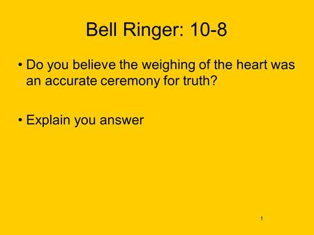 Bell Ringer: 10-8 Do you believe the weighing of the heart was an accurate ceremony for truth? Explain you answer 1.