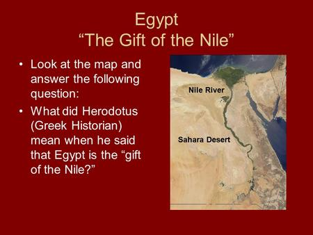 "Egypt ""The Gift of the Nile"" Look at the map and answer the following question: What did Herodotus (Greek Historian) mean when he said that Egypt is the."