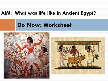 AIM:  What was life like in Ancient Egypt?