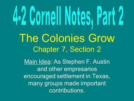 The Colonies Grow Chapter 7, Section 2 Main Idea: As Stephen F. Austin and other empresarios encouraged settlement in Texas, many groups made important.