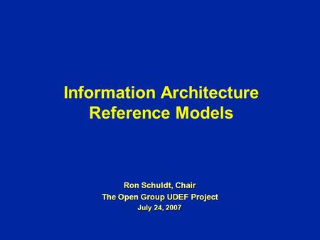 Information Architecture Reference Models Ron Schuldt, Chair The Open Group UDEF Project July 24, 2007.