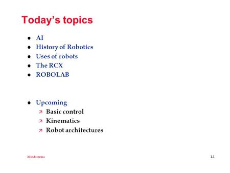 Mindstorms 1.1 Today's topics l AI l History of Robotics l Uses of robots l The RCX l ROBOLAB l Upcoming ä Basic control ä Kinematics ä Robot architectures.