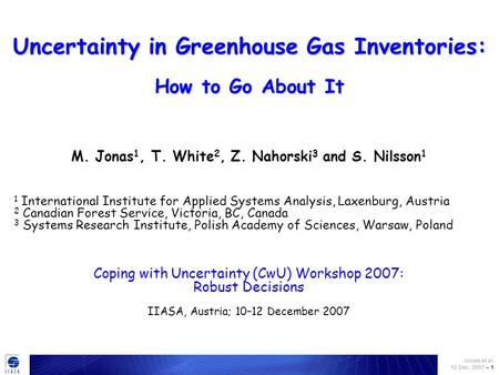 Jonas et al. 10 Dec. 2007 – 1 Uncertainty in Greenhouse Gas Inventories: How to Go About It M. Jonas 1, T. White 2, Z. Nahorski 3 and S. Nilsson 1 1 International.
