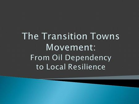 They are Joining the Transition Movement The movement is comprised of communities that are making the Transition away from oil dependency and towards.