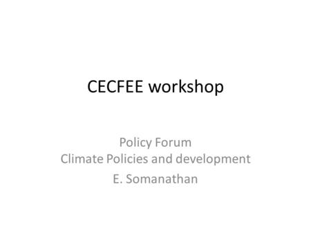 CECFEE workshop Policy Forum Climate Policies and development E. Somanathan.