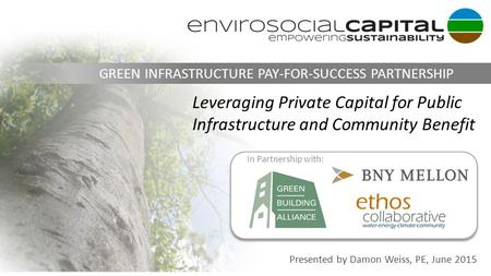 Information Classification: Confidential Presented by Damon Weiss, PE, June 2015 GREEN INFRASTRUCTURE PAY-FOR-SUCCESS PARTNERSHIP Leveraging Private Capital.