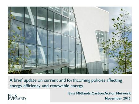 A brief update on current and forthcoming policies affecting energy efficiency and renewable energy East Midlands Carbon Action Network November 2015.