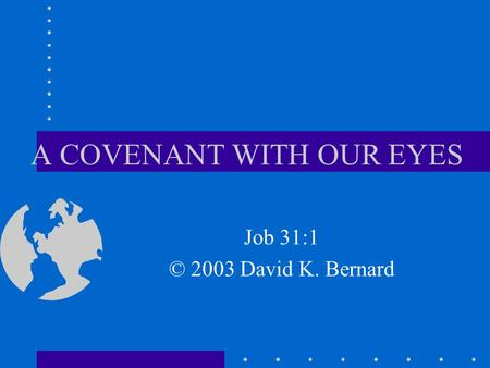 A COVENANT WITH OUR EYES Job 31:1 © 2003 David K. Bernard.