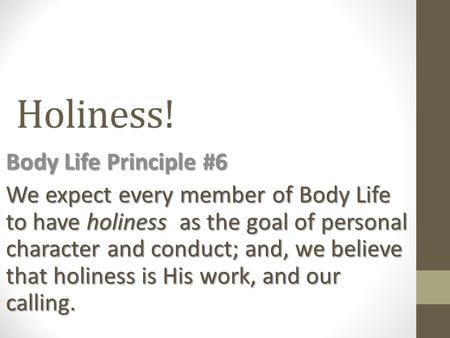 Holiness! Body Life Principle #6 We expect every member of Body Life to have holiness as the goal of personal character and conduct; and, we believe that.