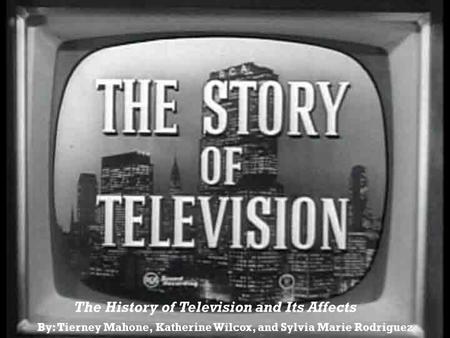 By: Tierney Mahone, Katherine Wilcox, and Sylvia Marie Rodriguez The History of Television and Its Affects.