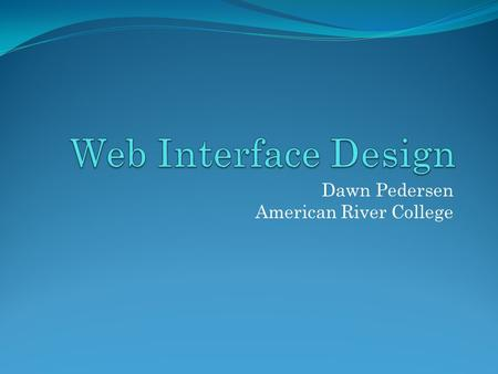 Dawn Pedersen American River College. What's an Interface? The connection between a user and a machine. Interfaces provide complex information in a usable.