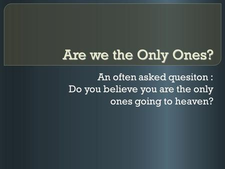 Are we the Only Ones? An often asked quesiton : Do you believe you are the only ones going to heaven?
