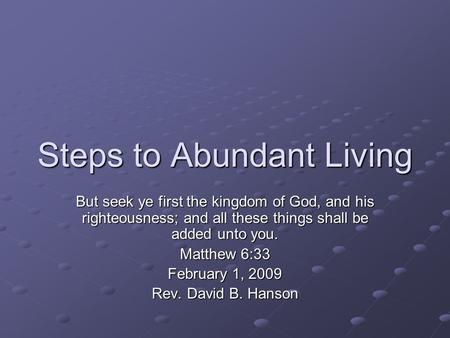 Steps to Abundant Living But seek ye first the kingdom of God, and his righteousness; and all these things shall be added unto you. Matthew 6:33 February.