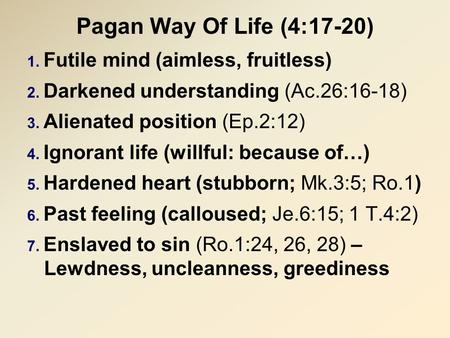 Pagan Way Of Life (4:17-20) 1. Futile mind (aimless, fruitless) 2. Darkened understanding (Ac.26:16-18) 3. Alienated position (Ep.2:12) 4. Ignorant life.
