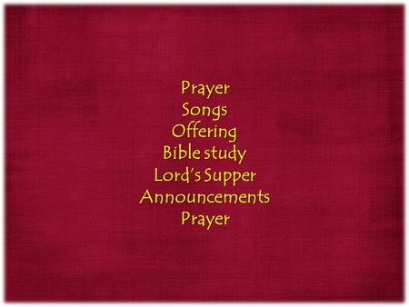 PrayerSongsOffering Bible study Lord's Supper AnnouncementsPrayer.