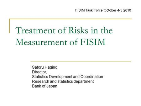 Treatment of Risks in the Measurement of FISIM Satoru Hagino Director, Statistics Development and Coordination Research and statistics department Bank.
