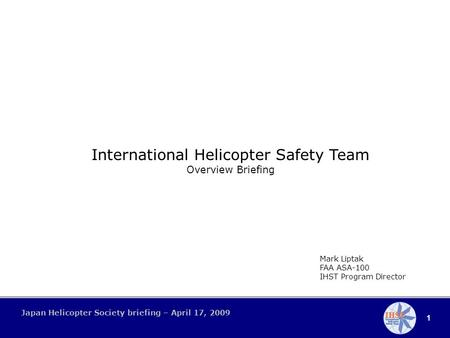 1 Japan Helicopter Society briefing – April 17, 2009 International Helicopter Safety Team Overview Briefing Mark Liptak FAA ASA-100 IHST Program Director.