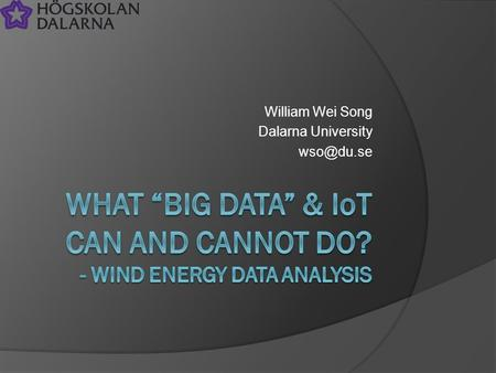 "William Wei Song Dalarna University Outline  What is ""Big Data""?  From where comes big data  Smart cities A smart county project brief "