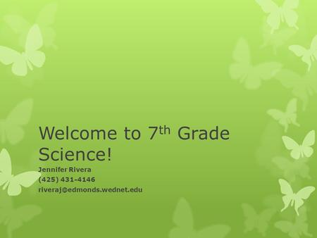 Welcome to 7 th Grade Science! Jennifer Rivera (425) 431-4146