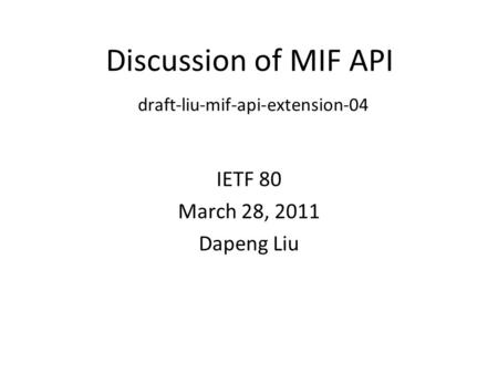 Discussion of MIF API draft-liu-mif-api-extension-04 IETF 80 March 28, 2011 Dapeng Liu.