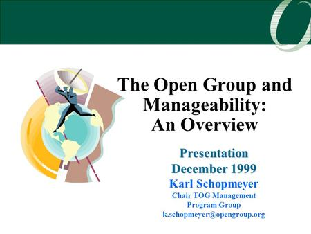 The Open Group and Manageability: An Overview Presentation December 1999 Karl Schopmeyer Chair TOG Management Program Group
