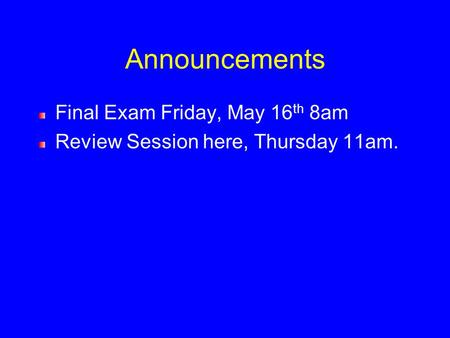 Announcements Final Exam Friday, May 16 th 8am Review Session here, Thursday 11am.