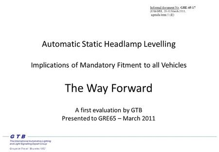 Automatic Static Headlamp Levelling Implications of Mandatory Fitment to all Vehicles The Way Forward A first evaluation by GTB Presented to GRE65 – March.