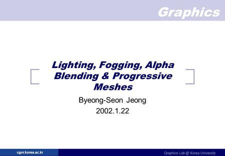 Graphics Graphics Korea University cgvr.korea.ac.kr Lighting, Fogging, Alpha Blending & Progressive Meshes Byeong-Seon Jeong 2002.1.22.